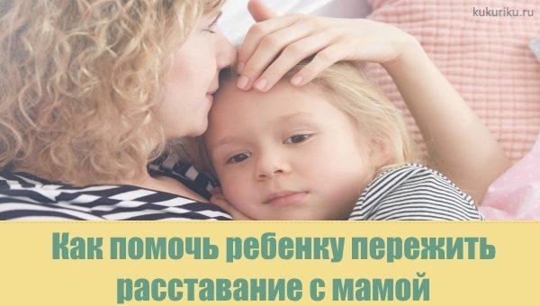 Как помочь ребенку пережить расставание с мамой