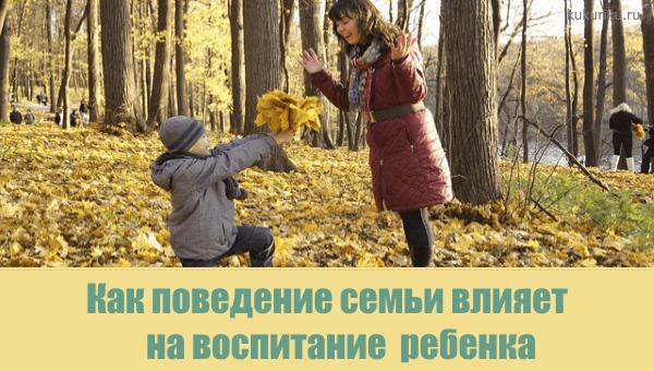 Как поведение семьи влияет на воспитание ребенка