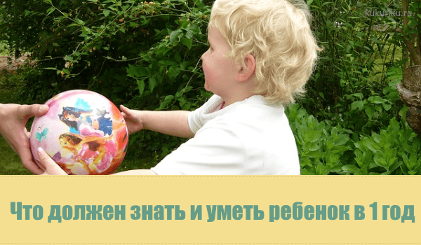 Что должен знать и уметь ребенок в 1 год