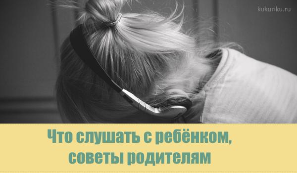 Что слушать с ребёнком, советы родителям