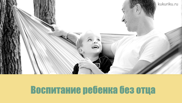Воспитание ребенка без отца. Практические советы