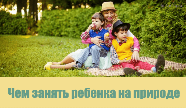 чем занять ребенка на природе